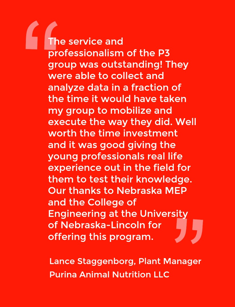 Quote from Lance Staggenborg, Plant Manager Purina Animal Nutrition LLC: The service and professionalism of the P3 group was outstanding! They were able to collect and analyze data in a fraction of the time it would have taken my group to mobilize and execute the way the did. Well worth the time investment and it was good giving the young professionals real life experience out in the field for them to test their knowledge. Our thanks to Nebraska MEP and the College of Engineering at the University of Nebraska-Lincoln for offering this program.